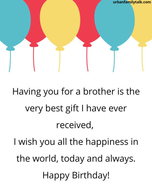 Having you for a brother is the very best gift I have ever received, I wish you all the happiness in the world, today and always. Happy Birthday!