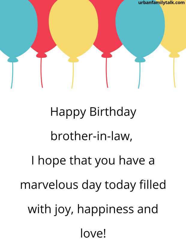 Happy Birthday brother-in-law, I hope that you have a marvelous day today filled with joy, happiness and love!