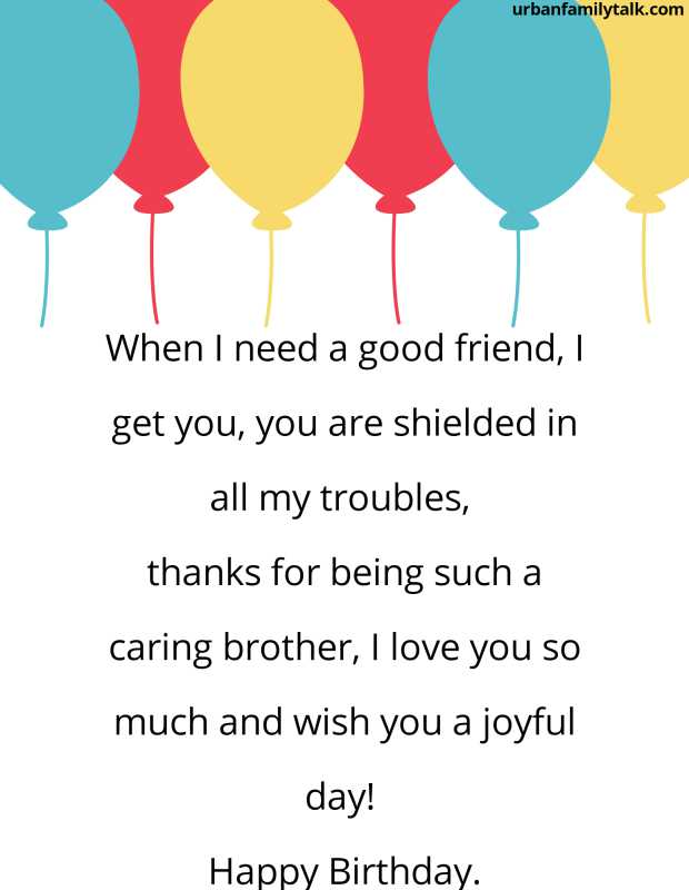 When I need a good friend, I get you, you are shielded in all my troubles, thanks for being such a caring brother, I love you so much and wish you a joyful day! Happy Birthday.