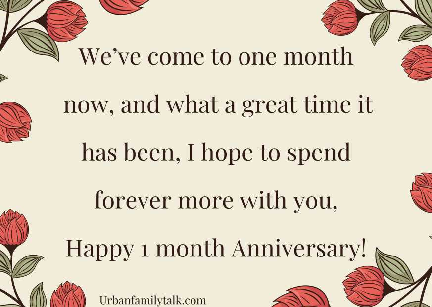 We've come to one month now, and what a great time it has been, I hope to spend forever more with you, Happy 1 month Anniversary!
