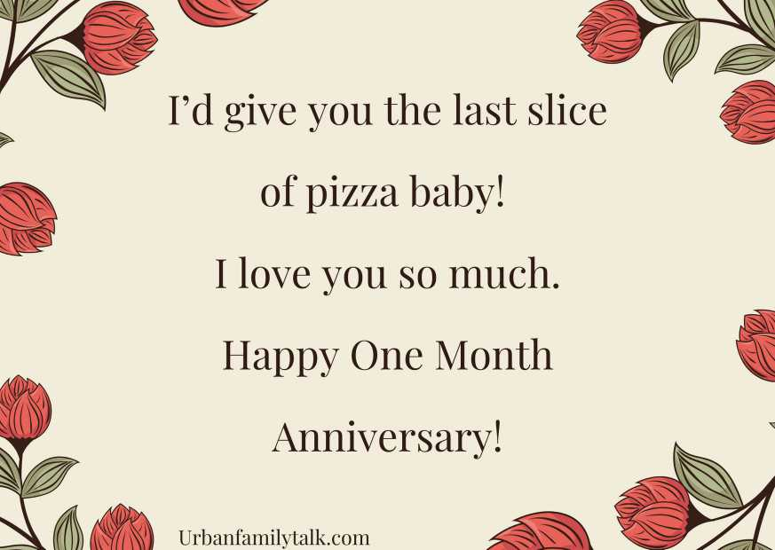 I'd give you the last slice of pizza baby! I love you so much. Happy One Month Anniversary!