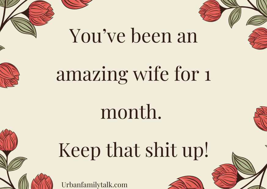 You've been an amazing wife for 1 month. Keep that shit up!