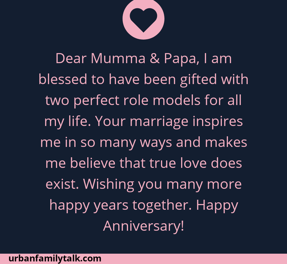 Dear Mumma & Papa, I am blessed to have been gifted with two perfect role models for all my life. Your marriage inspires me in so many ways and makes me believe that true love does exist. Wishing you many more happy years together. Happy Anniversary!