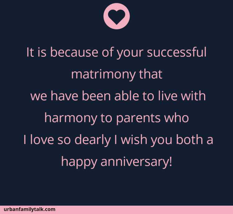 It is because of your successful matrimony that we have been able to live with harmony to parents who I love so dearly I wish you both a happy anniversary!