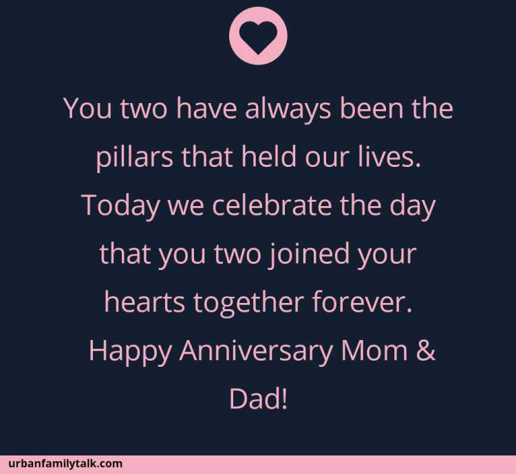 You two have always been the pillars that held our lives. Today we celebrate the day that you two joined your hearts together forever. Happy Anniversary Mom & Dad!