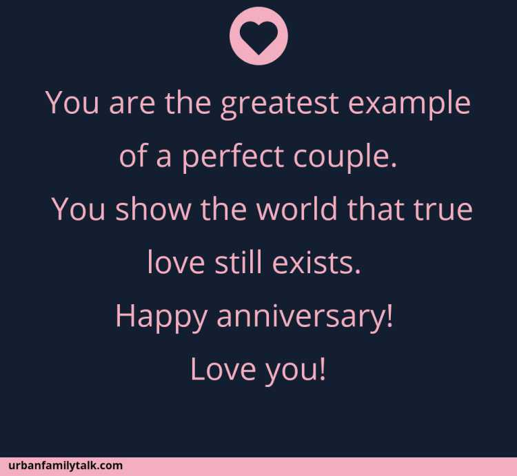 You are the greatest example of a perfect couple. You show the world that true love still exists. Happy anniversary! Love you!