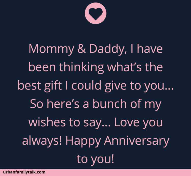 Mommy & Daddy, I have been thinking what's the best gift I could give to you… So here's a bunch of my wishes to say… Love you always! Happy Anniversary to you!