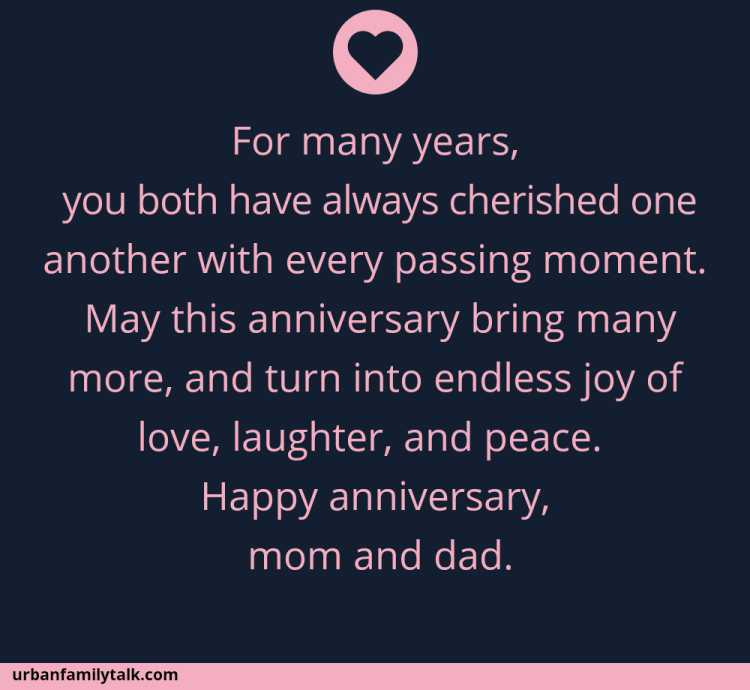 For many years, you both have always cherished one another with every passing moment. May this anniversary bring many more, and turn into endless joy of love, laughter, and peace. Happy anniversary, mom and dad.