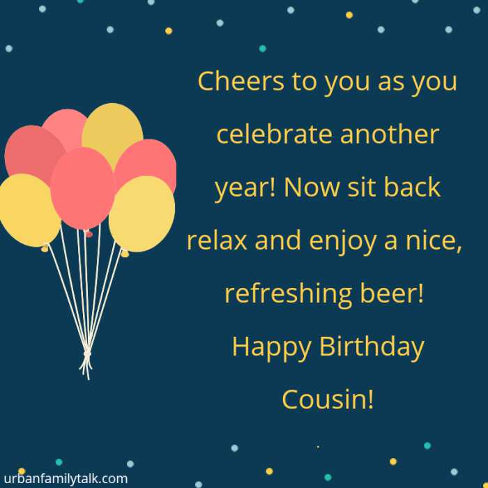 Cheers to you as you celebrate another year! Now sit back relax and enjoy a nice, refreshing beer! Happy Birthday Cousin!