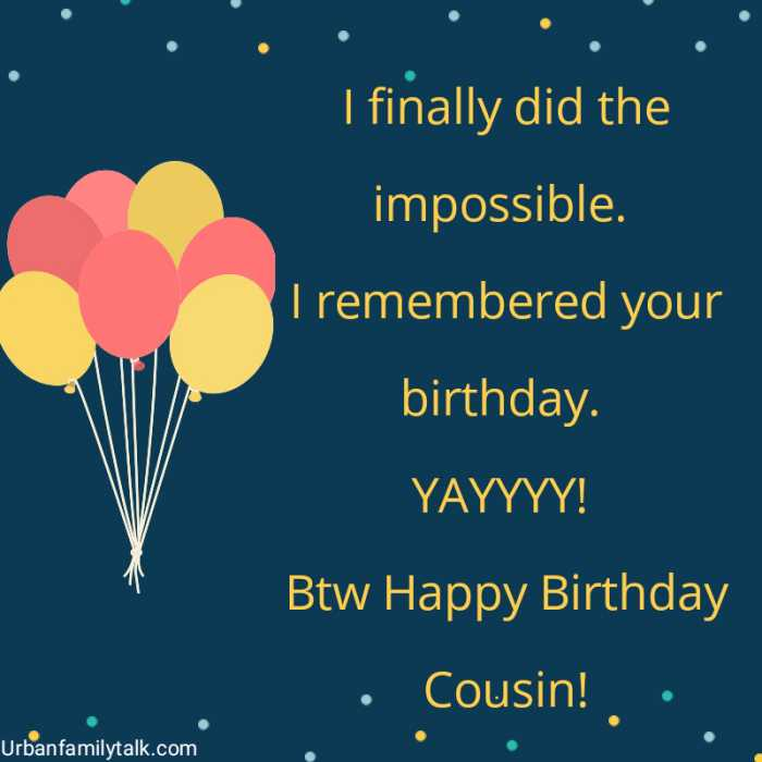 I finally did the impossible. I remembered your birthday. YAYYYY! Btw Happy Birthday Cousin!