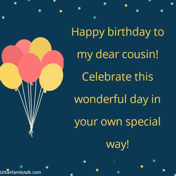 Happy birthday to my dear cousin! Celebrate this wonderful day in your own special way!
