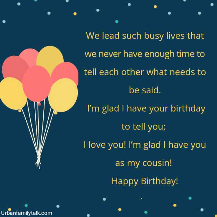 We lead such busy lives that we never have enough time to tell each other what needs to be said. I'm glad I have your birthday to tell you; I love you! I'm glad I have you as my cousin! Happy Birthday!