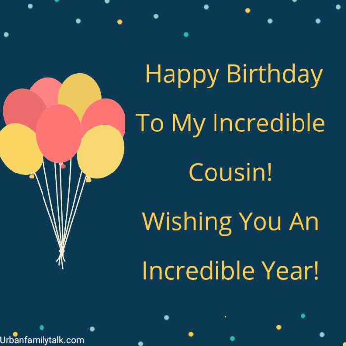 Happy Birthday To My Incredible Cousin! Wishing You An Incredible Year!