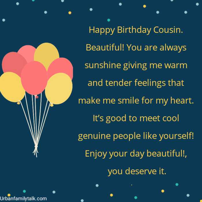 Happy Birthday Cousin. Beautiful! You are always sunshine giving me warm and tender feelings that make me smile for my heart. It's good to meet cool genuine people like yourself! Enjoy your day beautiful!, you deserve it.