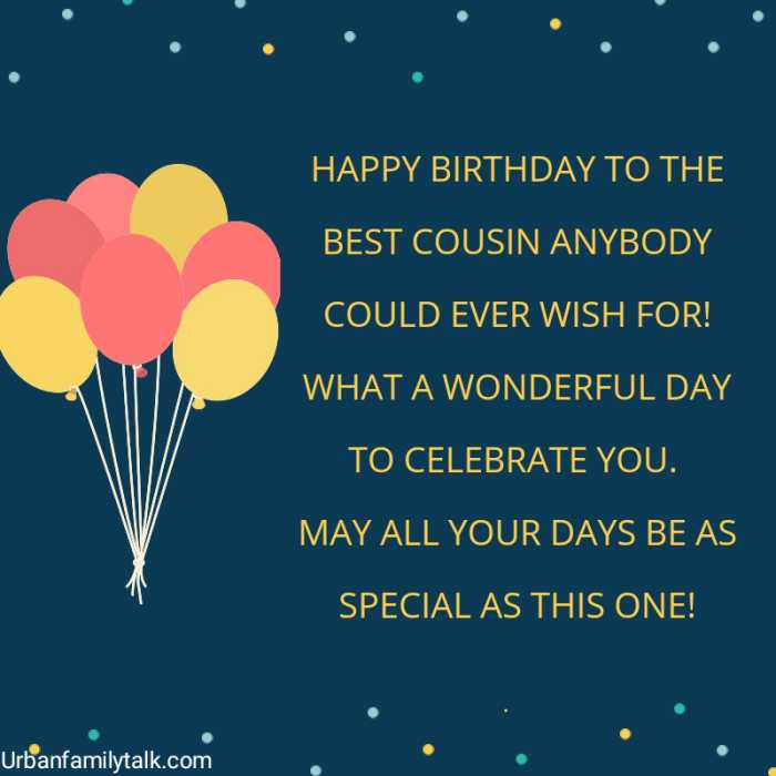 HAPPY BIRTHDAY TO THE BEST COUSIN ANYBODY COULD EVER WISH FOR! WHAT A WONDERFUL DAY TO CELEBRATE YOU. MAY ALL YOUR DAYS BE AS SPECIAL AS THIS ONE!