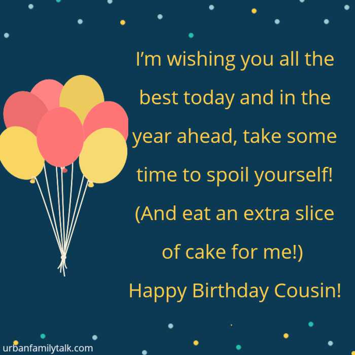 I'm wishing you all the best today and in the year ahead, take some time to spoil yourself! (And eat an extra slice of cake for me!) Happy Birthday Cousin!