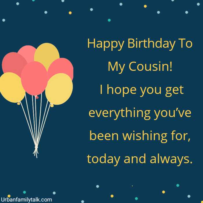 Happy Birthday To My Cousin! I hope you get everything you've been wishing for, today and always.