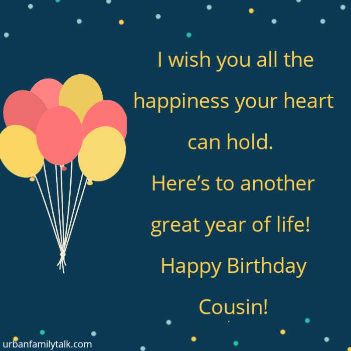 I wish you all the happiness your heart can hold. Here's to another great year of life! Happy Birthday Cousin!