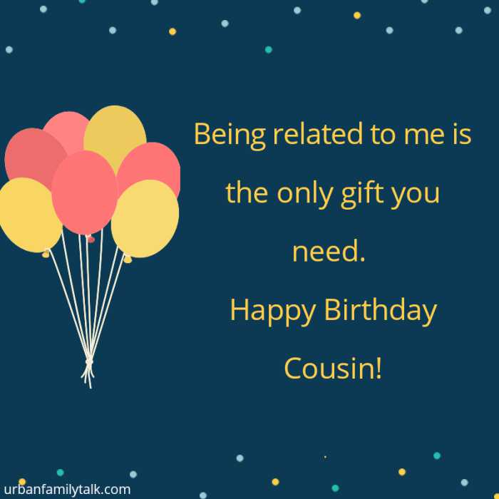 Being related to me is the only gift you need. Happy Birthday Cousin!