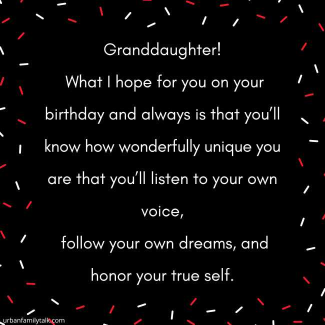 Granddaughter! What I hope for you on your birthday and always is that you'll know how wonderfully unique you are that you'll listen to your own voice, follow your own dreams, and honor your true self.