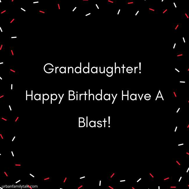 Granddaughter! Happy Birthday Have A Blast!