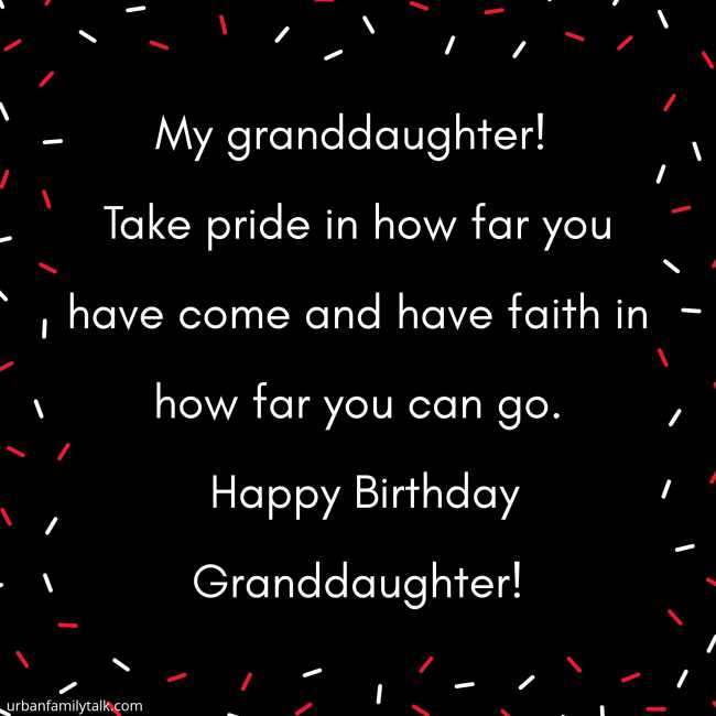 My granddaughter! Take pride in how far you have come and have faith in how far you can go. Happy Birthday Granddaughter!