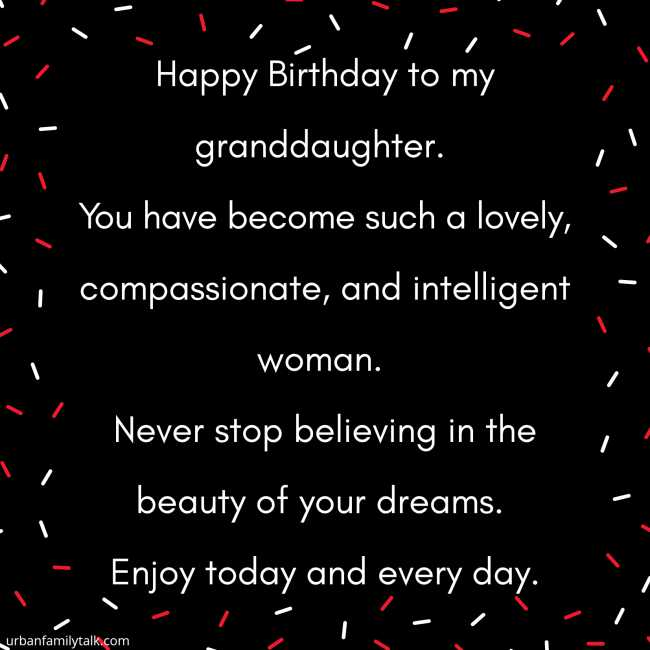 Happy Birthday to my granddaughter. You have become such a lovely, compassionate, and intelligent woman. Never stop believing in the beauty of your dreams. Enjoy today and every day.