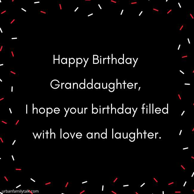 Happy Birthday Granddaughter, I hope your birthday filled with love and laughter.