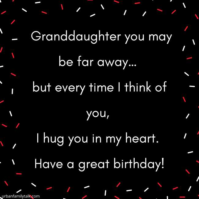 Granddaughter you may be far away… but every time I think of you, I hug you in my heart. Have a great birthday!