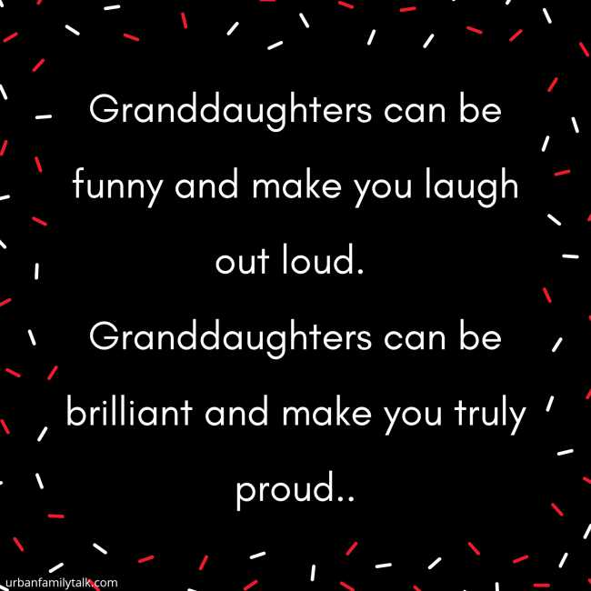 Granddaughters can be funny and make you laugh out loud. Granddaughters can be brilliant and make you truly proud, Granddaughters can be pretty and have the sweetest smiles, granddaughters like to get dressed up in all the latest styles.