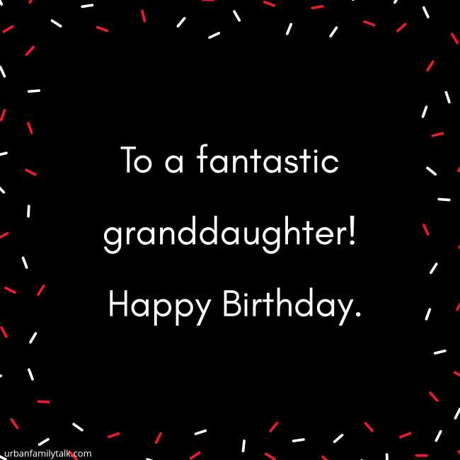 To a fantastic granddaughter! Happy Birthday.