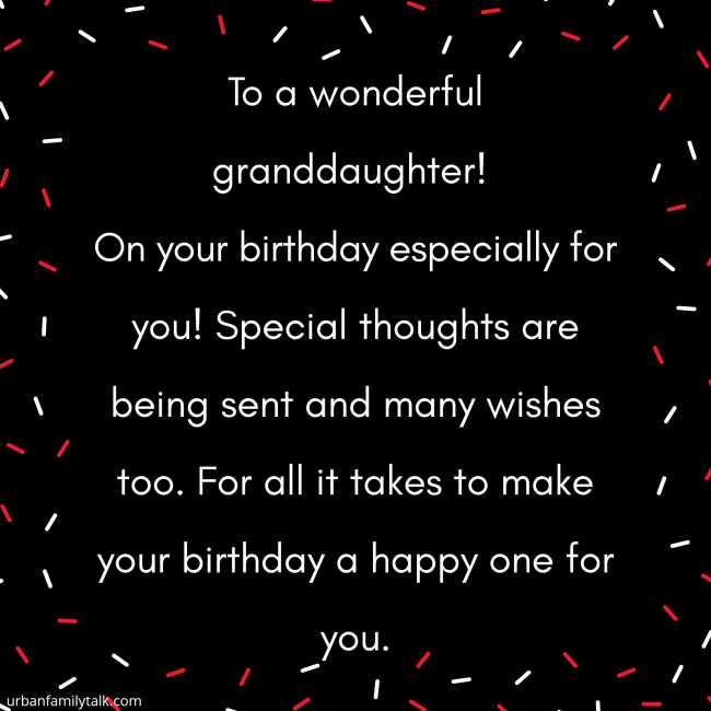 To a wonderful granddaughter! On your birthday especially for you! Special thoughts are being sent and many wishes too. For all it takes to make your birthday a happy one for you.