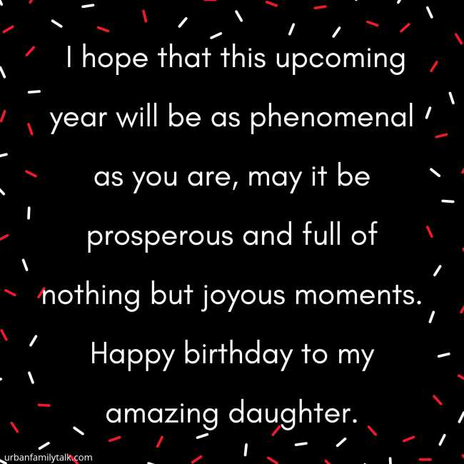 I hope that this upcoming year will be as phenomenal as you are, may it be prosperous and full of nothing but joyous moments. Happy birthday to my amazing daughter.
