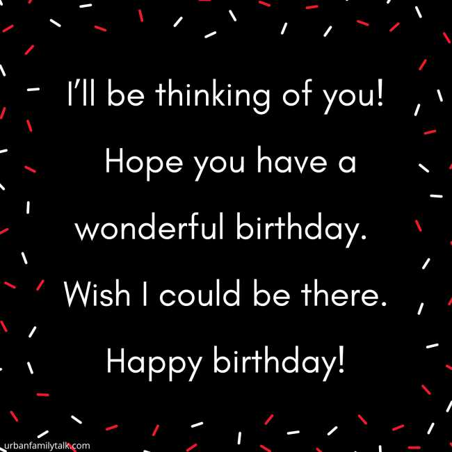 I'll be thinking of you! Hope you have a wonderful birthday. Wish I could be there. Happy birthday!