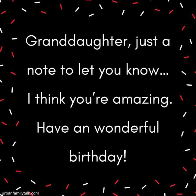 Granddaughter, just a note to let you know… I think you're amazing. Have an wonderful birthday!