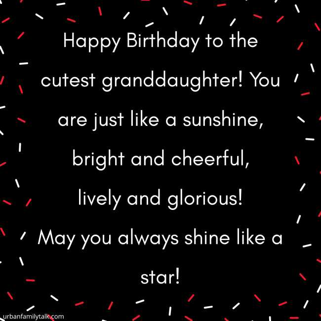Happy Birthday to the cutest granddaughter! You are just like a sunshine, bright and cheerful, lively and glorious! May you always shine like a star!