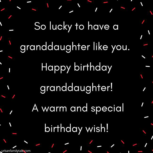 So lucky to have a granddaughter like you. Happy birthday granddaughter! A warm and special birthday wish!