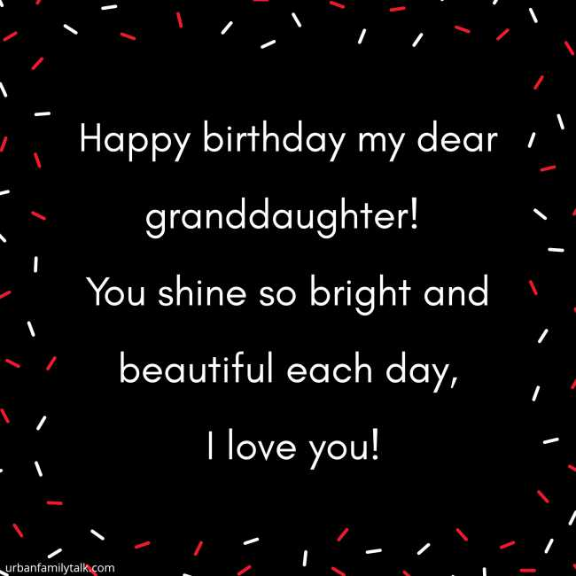 Happy birthday my dear granddaughter! You shine so bright and beautiful each day, I love you!