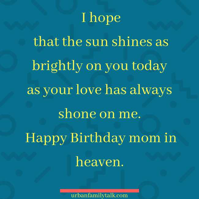 I hope that the sun shines as brightly on you today as your love has always shone on me. Happy Birthday mom in heaven.