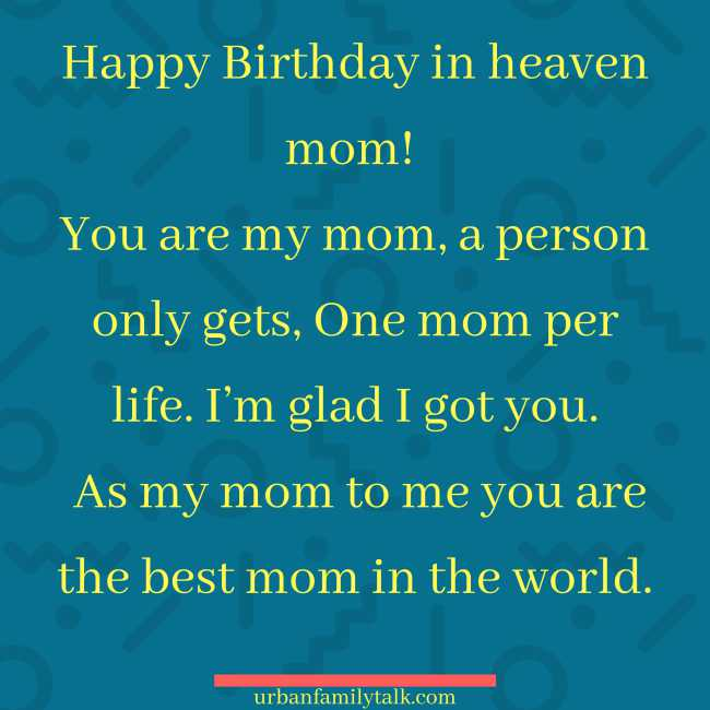 Happy Birthday in heaven mom! You are my mom, a person only gets, One mom per life. I'm glad I got you. As my mom to me you are the best mom in the world.