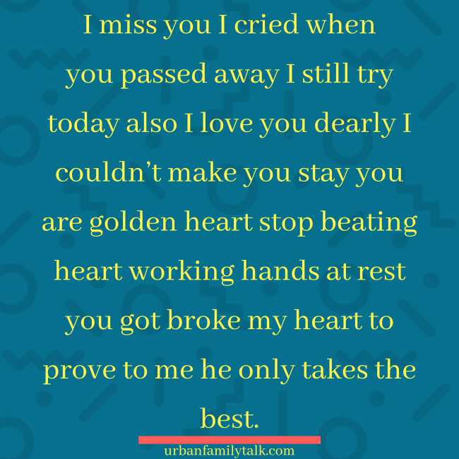 I miss you I cried when you passed away I still try today also I love you dearly I couldn't make you stay you are golden heart stop beating heart working hands at rest you got broke my heart to prove to me he only takes the best.
