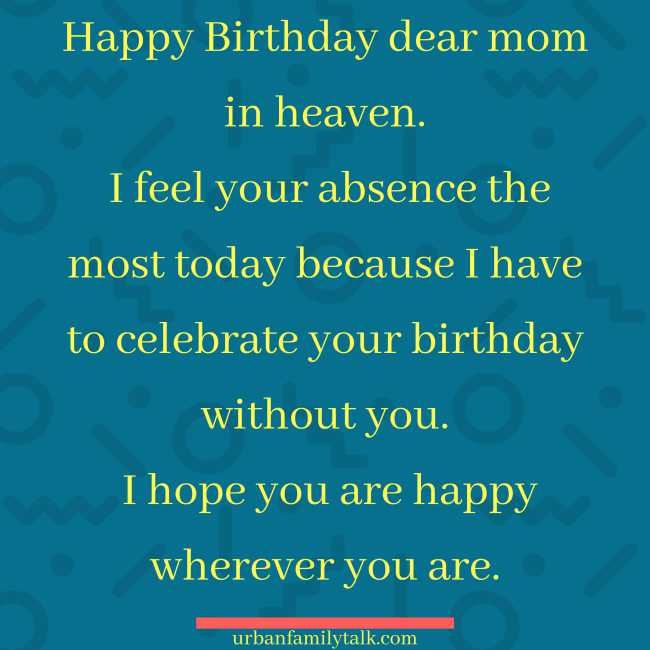 Happy Birthday dear mom in heaven. I feel your absence the most today because I have to celebrate your birthday without you. I hope you are happy wherever you are.