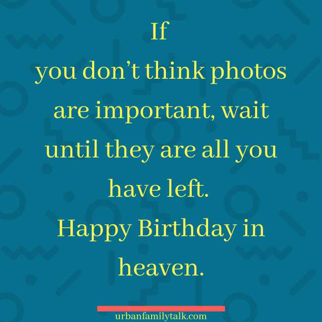 If you don't think photos are important, wait until they are all you have left. Happy Birthday in heaven.