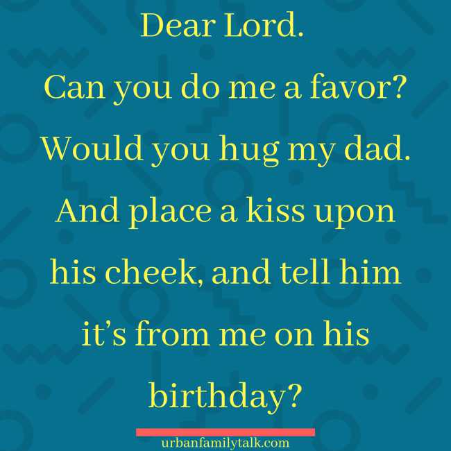 Dear Lord. Can you do me a favor? Would you hug my dad. And place a kiss upon his cheek, and tell him it's from me on his birthday?