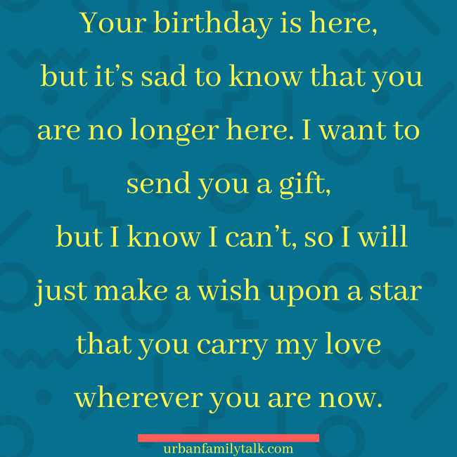 Your birthday is here, but it's sad to know that you are no longer here. I want to send you a gift, but I know I can't, so I will just make a wish upon a star that you carry my love wherever you are now.