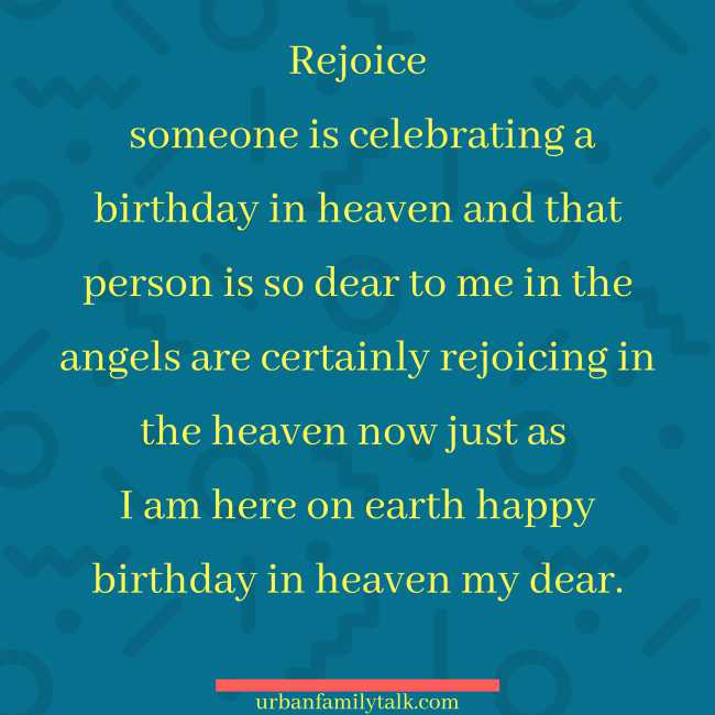 Rejoice someone is celebrating a birthday in heaven and that person is so dear to me in the angels are certainly rejoicing in the heaven now just as I am here on earth happy birthday in heaven my dear.