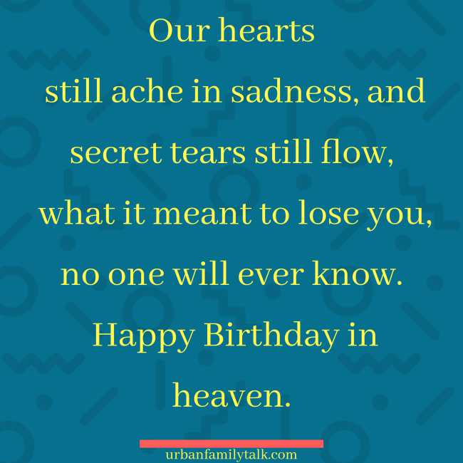 Our hearts still ache in sadness, and secret tears still flow, what it meant to lose you, no one will ever know. Happy Birthday in heaven.