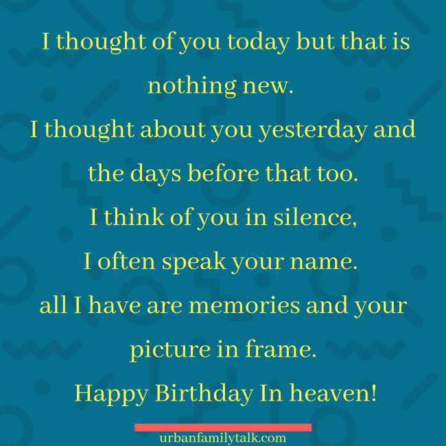 I thought of you today but that is nothing new. I thought about you yesterday and the days before that too. I think of you in silence, I often speak your name. all I have are memories and your picture in frame. Happy Birthday In heaven!