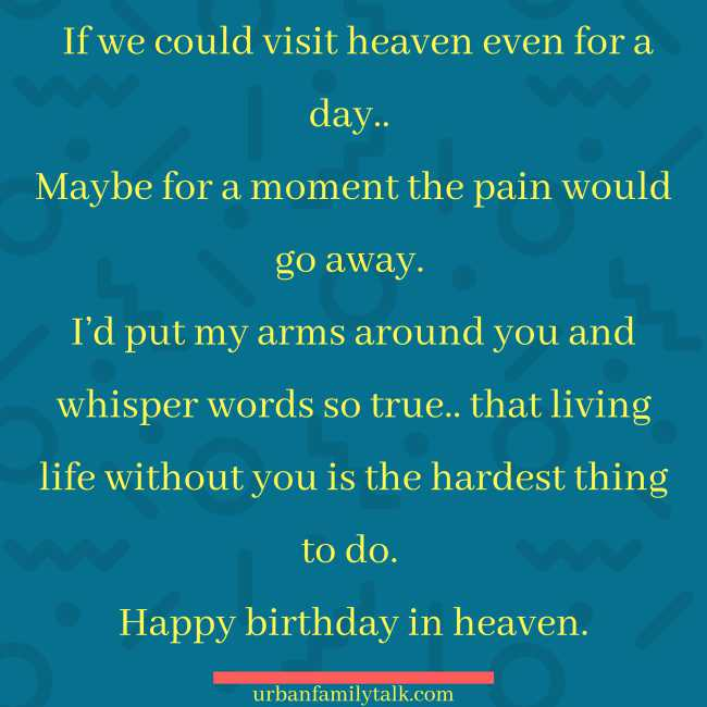 If we could visit heaven even for a day.. Maybe for a moment the pain would go away. I'd put my arms around you and whisper words so true.. that living life without you is the hardest thing to do. Happy birthday in heaven.
