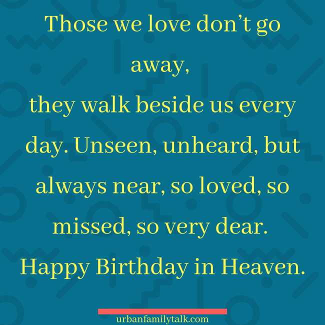 Those we love don't go away, they walk beside us every day. Unseen, unheard, but always near, so loved, so missed, so very dear. Happy Birthday in Heaven.